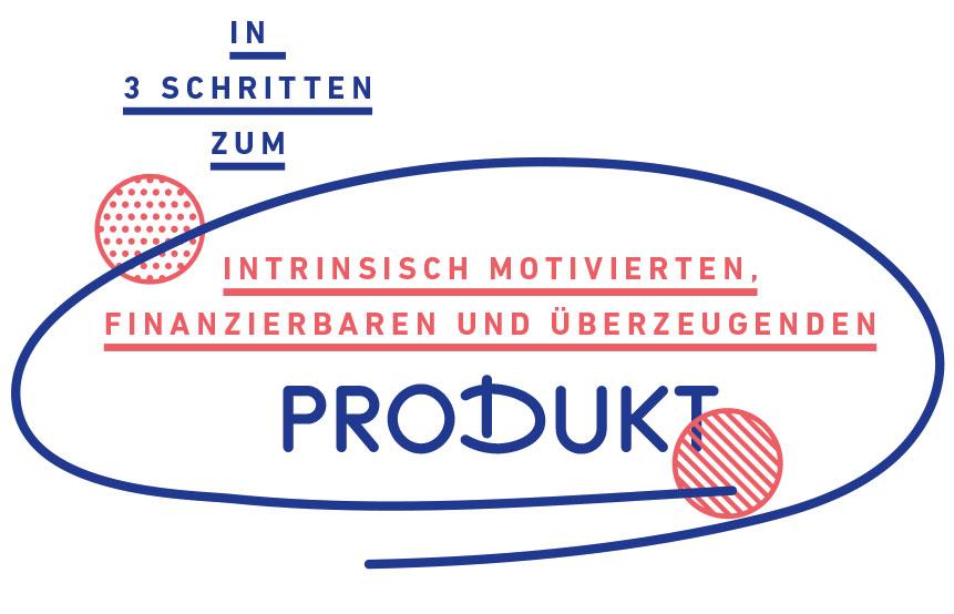 In drei Schritten zum intrinsisch motivierten, finanzierbaren und überzeugenden Produkt
